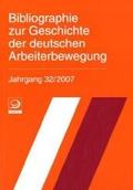 Bibliographie zur Geschichte der Deutschen Arbeiterbewegung: Bibliographie zur Geschichte der deutschen Arbeiterbewegung, Jahrgang 32 (2007): Jg 32/2007
