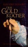 Der Goldkocher: Die wahre Geschichte des Lips Tullian, Sohn des gleichnamigen Haupträubers, und Alchemicus zu Berlin. Historischer Roman