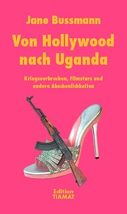Von Hollywood nach Uganda: Kriegsverbrechen, Filmstars und andere Abscheulichkeiten;