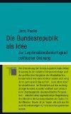 Die Bundesrepublik als Idee: Zur Legitimationsbedürftigkeit politischer Ordnung;