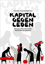 Kapital gegen Leben: Beiträge zur Theorie der Sozialen Reproduktion im Kapitalismus